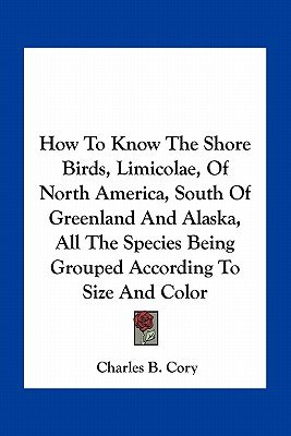 How to Know the Shore Birds, Limicolae, of North America, South of Greenland and Alaska, All the Species Being Grouped...