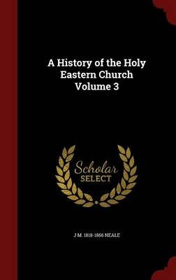 A History of the Holy Eastern Church; Volume 3 (Hardcover): J M 1818-1866 Neale