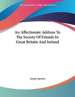 An Affectionate Address to the Society of Friends in Great Britain and Ireland (Paperback): Joseph Sparkes