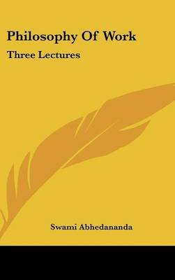 Philosophy of Work - Three Lectures (Hardcover): Swami Abhedananda