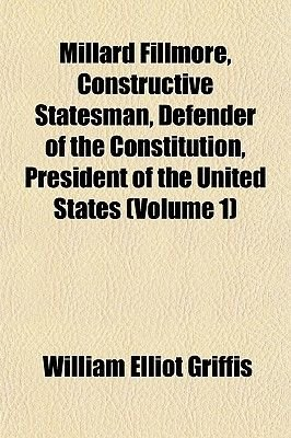 Millard Fillmore, Constructive Statesman, Defender of the Constitution, President of the United States (Volume 1) (Paperback):...