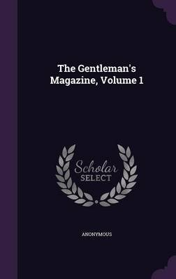 The Gentleman's Magazine, Volume 1 (Hardcover): Anonymous