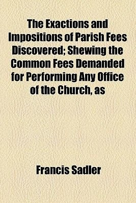 The Exactions and Impositions of Parish Fees Discovered; Shewing the Common Fees Demanded for Performing Any Office of the...