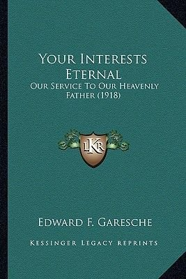 Your Interests Eternal Your Interests Eternal - Our Service to Our Heavenly Father (1918) Our Service to Our Heavenly Father...
