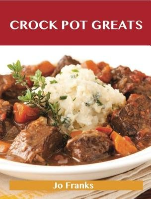 Crock Pot Greats: Delicious Crock Pot Recipes, the Top 100 Crock Pot Recipes (Electronic book text):