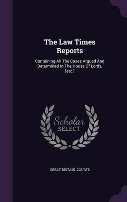 The Law Times Reports - Containing All the Cases Argued and Determined in the House of Lords, [Etc.] (Hardcover): Great Britain...