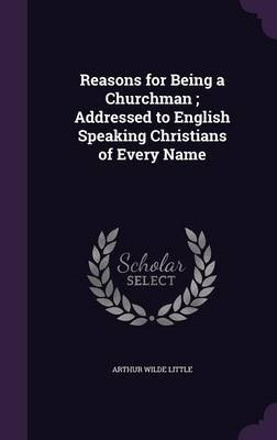 Reasons for Being a Churchman; Addressed to English Speaking Christians of Every Name (Hardcover): Arthur Wilde Little
