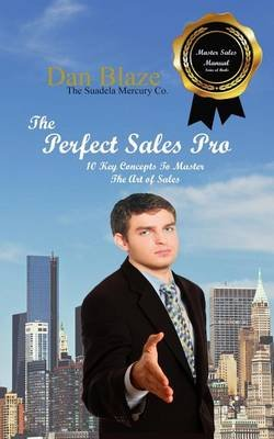 The Perfect Sales Pro - 10 Key Concepts to Master the Art of Sales (Paperback): MR Dan E Blaze