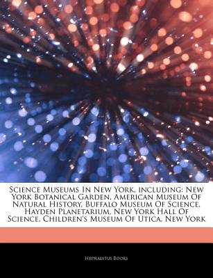 Articles on Science Museums in New York, Including - New York Botanical Garden, American Museum of Natural History, Buffalo...