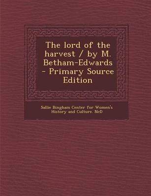 The Lord of the Harvest / By M. Betham-Edwards - Primary Source Edition (Paperback): Sallie Bingham Center for Women's...