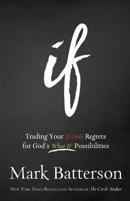 "If - Trading Your ""If Only"" Regrets For God's ""What If"" Possibilities (Paperback): Mark Batterson"