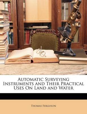 Automatic Surveying Instruments and Their Practical Uses on Land and Water (Paperback): Thomas Ferguson