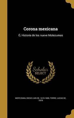 Corona Mexicana - O, Historia de Los Nueve Motezumas (Spanish, Hardcover): Diego Luis De 1619-1699 Motezuma, Lucas De 1878 Torre