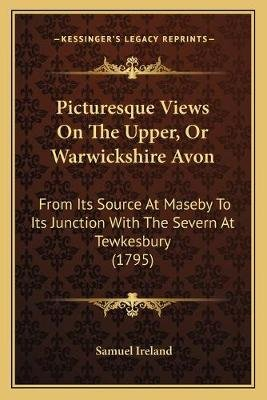 Picturesque Views on the Upper, or Warwickshire Avon - From Its Source at Maseby to Its Junction with the Severn at Tewkesbury...
