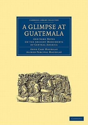A Glimpse at Guatemala, and Some Notes on the Ancient Monuments of Central America (Paperback): Anne Cary Maudslay, Alfred...