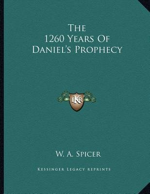 The 1260 Years of Daniel's Prophecy (Paperback): W. A. Spicer