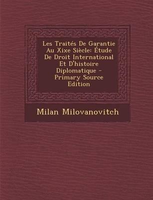 Les Traites de Garantie Au Xixe Siecle - Etude de Droit International Et D'Histoire Diplomatique - Primary Source Edition...