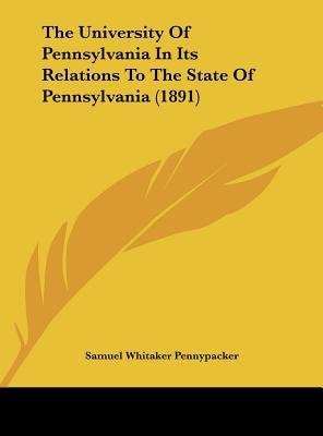 The University of Pennsylvania in Its Relations to the State of Pennsylvania (1891) (Hardcover): Samuel Whitaker Pennypacker