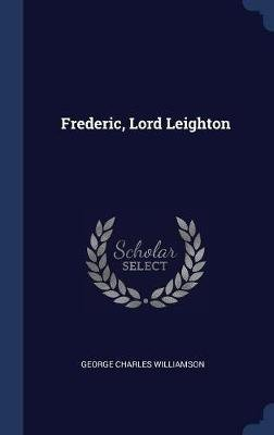 Frederic, Lord Leighton (Hardcover): George Charles Williamson