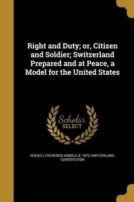 Right and Duty; Or, Citizen and Soldier; Switzerland Prepared and at Peace, a Model for the United States (Paperback):...