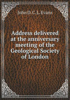 Address Delivered at the Anniversary Meeting of the Geological Society of London (Paperback): John D C L Evans