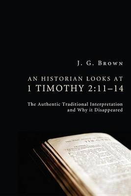 An Historian Looks at 1 Timothy 2 - 11-14: The Authentic Traditional Interpretation and Why It Disappeared (Electronic book...