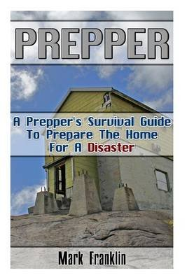 Prepper - A Prepper's Survival Guide to Prepare the Home for a Disaster: (Survival Guide for Beginners, DIY Survival...
