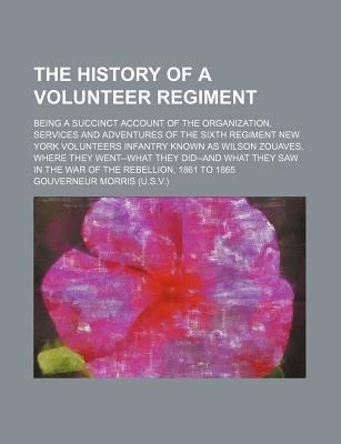 The History of a Volunteer Regiment; Being a Succinct Account of the Organization, Services and Adventures of the Sixth...
