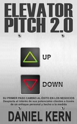 Elevator Pitch 2.0 - Su Primer Paso Camino Al Exito En Los Negocios: Despierte El Interes de Sus Potenciales Clientes a Traves...