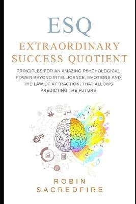 Esq - Extraordinary Success Quotient(tm) - Principles for an Amazing Psychological Power Beyond Intelligence, Emotions and Law...