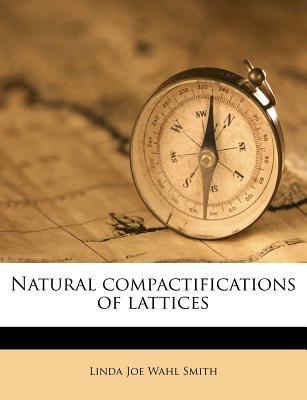 Natural Compactifications of Lattices (Paperback): Linda Joe Wahl Smith