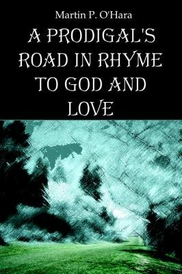 A Prodigal's Road in Rhyme to God and Love (Electronic book text): Martin P. O'Hara