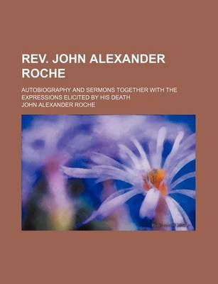 REV. John Alexander Roche; Autobiography and Sermons Together with the Expressions Elicited by His Death (Paperback): John...