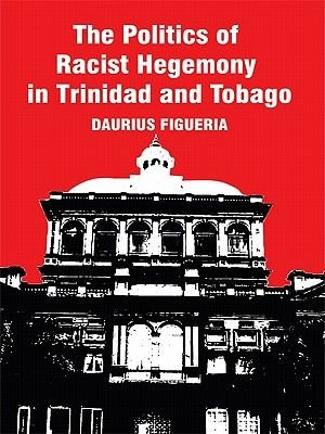 The Politics of Racist Hegemony in Trinidad and Tobago (Electronic book text): Daurius Figueira