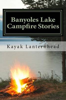 Banyoles Lake Campfire Stories - Horrifying Fables for Your Next Camping Trip (Paperback): Kayak Lanternhead