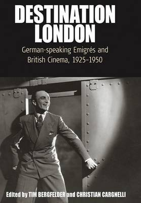 Destination London - German-Speaking EmigrA (c)s and British Cinema, 1925-1950 (Paperback): Tim Bergfelder, Christian Cargnelli