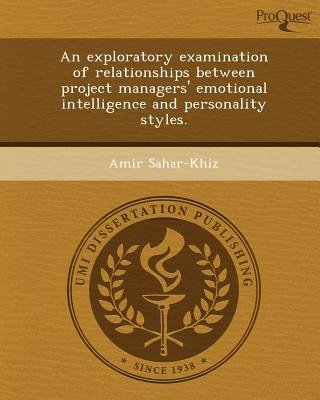 An Exploratory Examination of Relationships Between Project Managers' Emotional Intelligence and Personality Styles...