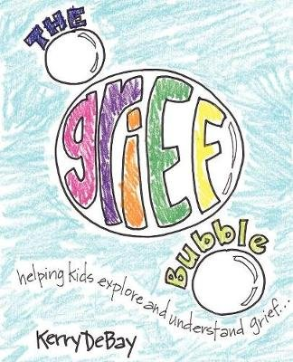 The Grief Bubble - Helping Kids Explore and Understand Grief (Paperback): Kerry Debay