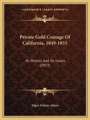 Private Gold Coinage of California, 1849-1855 - Its History and Its Issues (1913) (Paperback): Edgar Holmes Adams