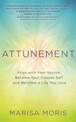 Attunement - Align with Your Source, Become Your Creator Self, and Manifest a Life You Love (Paperback): Marisa P. Moris