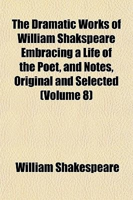 The Dramatic Works of William Shakspeare Embracing a Life of the Poet, and Notes, Original and Selected (Volume 8) (Paperback):...