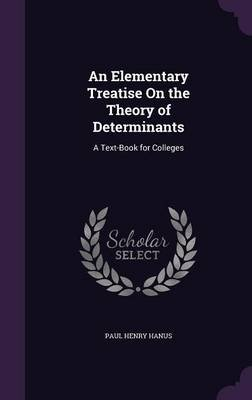 An Elementary Treatise on the Theory of Determinants - A Text-Book for Colleges (Hardcover): Paul Henry Hanus