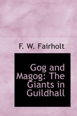 Gog and Magog - The Giants in Guildhall (Hardcover): F.W. Fairholt