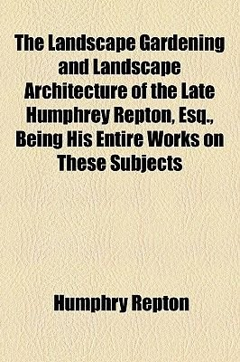 The Landscape Gardening and Landscape Architecture of the Late Humphrey Repton, Esq; Being His Entire Works on These Subjects...
