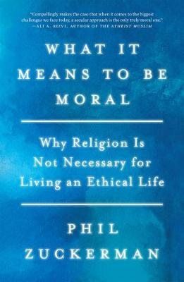 What It Means to Be Moral - Why Religion Is Not Necessary for Living an Ethical Life (Paperback): Phil Zuckerman