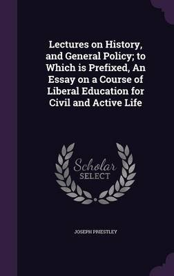 Lectures on History, and General Policy; To Which Is Prefixed, an Essay on a Course of Liberal Education for Civil and Active...