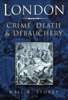 London - Crime, Death and Debauchery (Paperback): Neil R. Storey