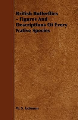 British Butterflies - Figures And Descriptions Of Every Native Species (Paperback): W.S. Coleman
