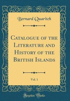 Catalogue of the Literature and History of the British Islands, Vol. 1 (Classic Reprint) (Hardcover): Bernard Quaritch