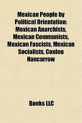 Mexican People by Political Orientation - Mexican Anarchists, Mexican Communists, Mexican Fascists, Mexican Socialists, Conlon...